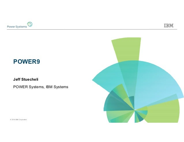 © 2016 IBM Corporation POWER9 Jeff Stuecheli POWER Systems, IBM Systems