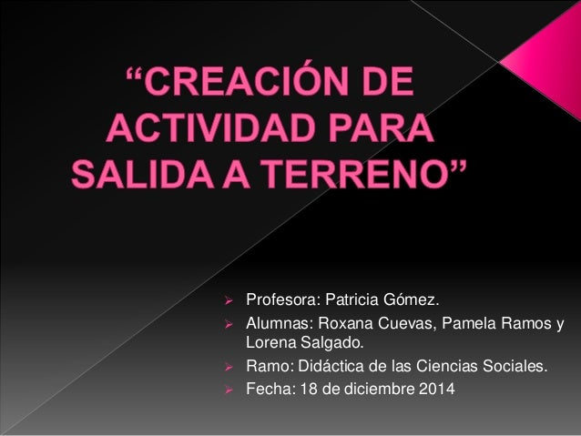  Profesora: Patricia Gómez.  Alumnas: Roxana Cuevas, Pamela Ramos y Lorena Salgado.  Ramo: Didáctica de las Ciencias So...
