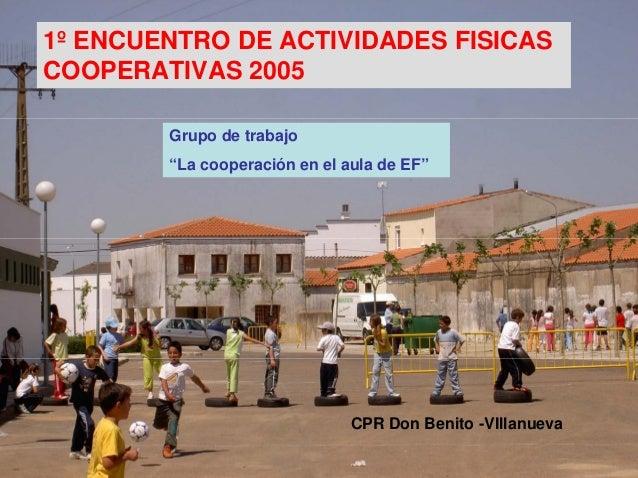 """1º ENCUENTRO DE ACTIVIDADES FISICASCOOPERATIVAS 2005        Grupo de trabajo        """"La cooperación en el aula de EF""""     ..."""