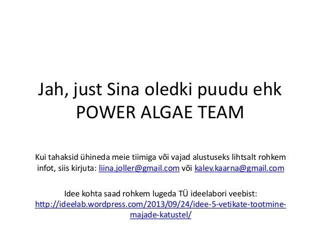 Jah, just Sina oledki puudu ehk POWER ALGAE TEAM Kui tahaksid ühineda meie tiimiga või vajad alustuseks lihtsalt rohkem in...