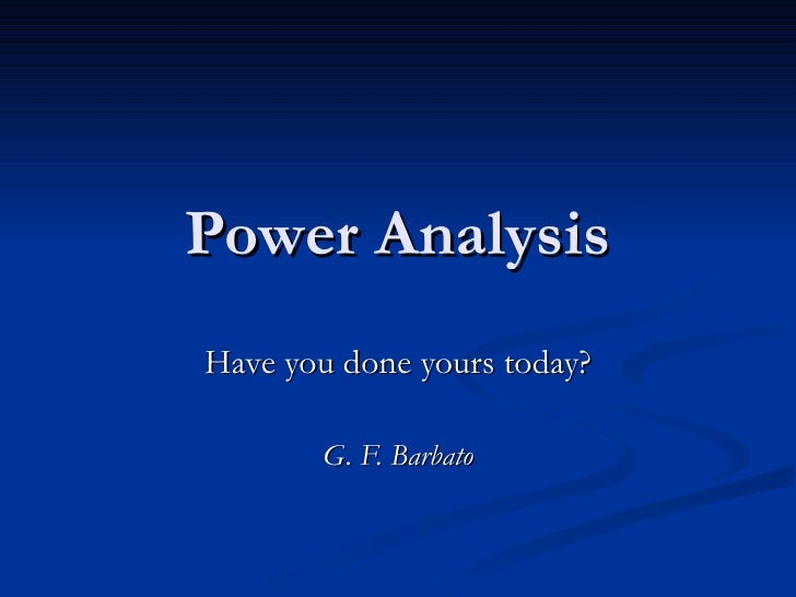 Power Analysis Have you done yours today? G. F. Barbato
