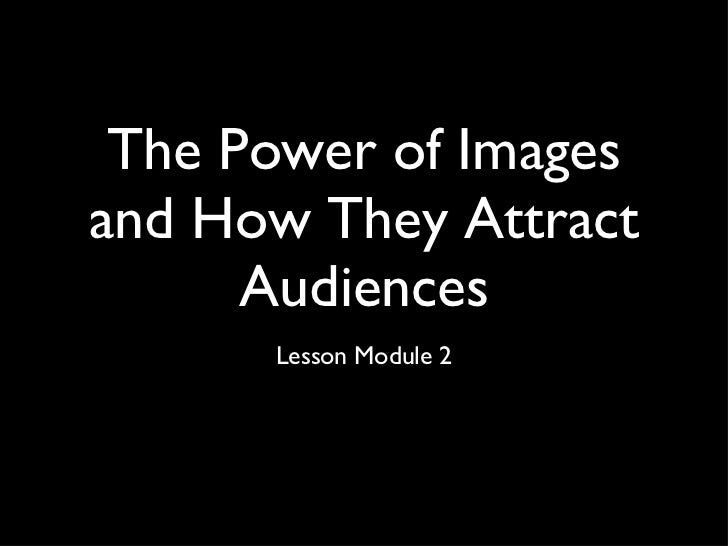 The Power of Images and How They Attract Audiences <ul><li>Lesson Module 2 </li></ul>