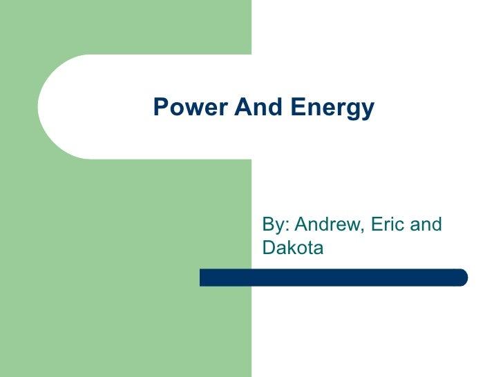 Power And Energy By: Andrew, Eric and Dakota