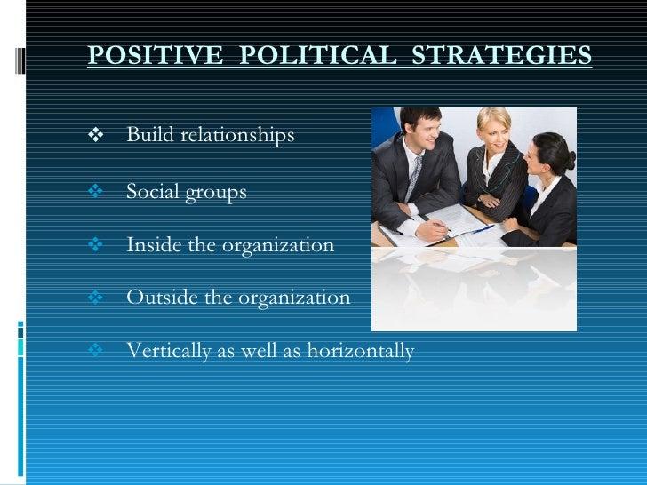 POSITIVE  POLITICAL  STRATEGIES <ul><li>Build relationships </li></ul><ul><ul><li>Social groups </li></ul></ul><ul><ul><li...