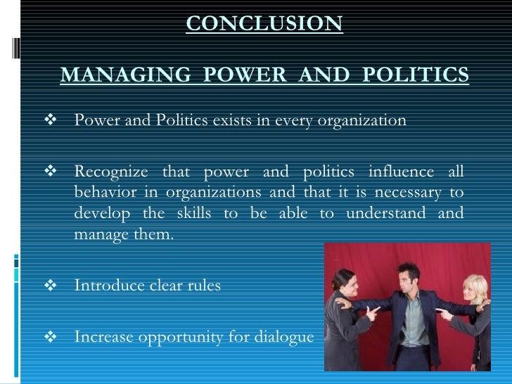 CONCLUSION MANAGING  POWER  AND  POLITICS <ul><li>Power and Politics exists in every organization </li></ul><ul><li>Recogn...