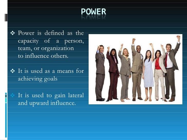 <ul><li>Power is defined as the capacity  of  a  person, team, or organization </li></ul><ul><li>to influence others. </li...