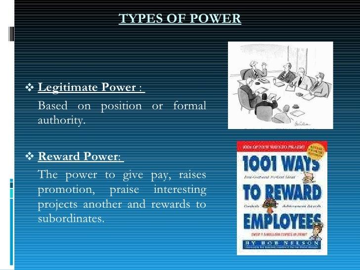 TYPES OF POWER <ul><li>Legitimate Power  :  </li></ul><ul><li>Based on position or formal authority. </li></ul><ul><li>Rew...