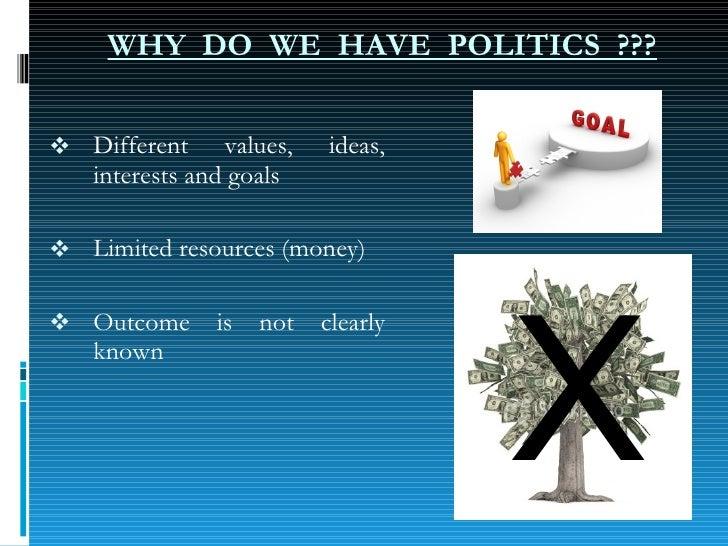 WHY  DO  WE  HAVE  POLITICS  ??? <ul><li>Different values, ideas, interests and goals </li></ul><ul><li>Limited resources ...