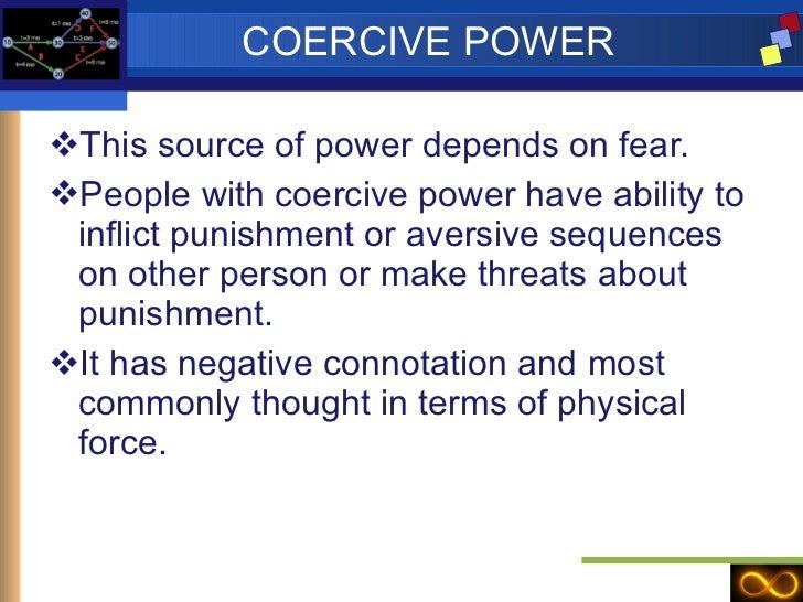 COERCIVE POWER <ul><li>This source of power depends on fear. </li></ul><ul><li>People with coercive power have ability to ...