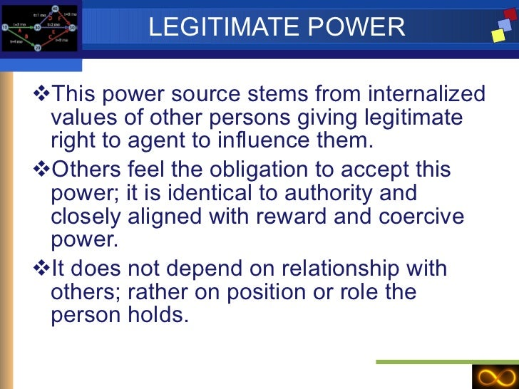 LEGITIMATE POWER <ul><li>This power source stems from internalized values of other persons giving legitimate right to agen...