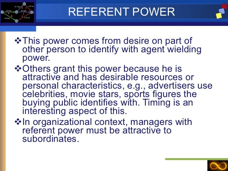 REFERENT POWER <ul><li>This power comes from desire on part of other person to identify with agent wielding power. </li></...