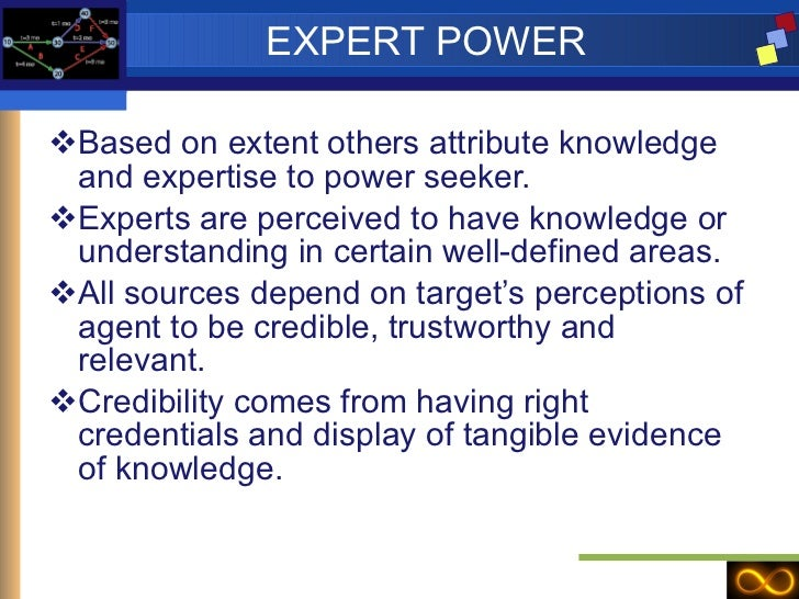 EXPERT POWER <ul><li>Based on extent others attribute knowledge and expertise to power seeker. </li></ul><ul><li>Experts a...