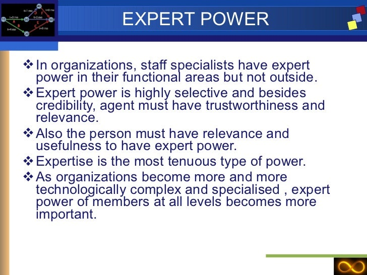 EXPERT POWER <ul><li>In organizations, staff specialists have expert power in their functional areas but not outside. </li...