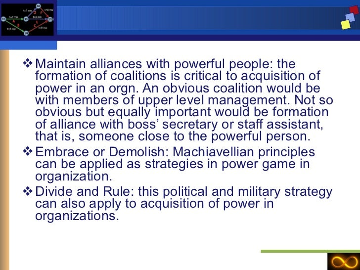 <ul><li>Maintain alliances with powerful people: the formation of coalitions is critical to acquisition of power in an org...