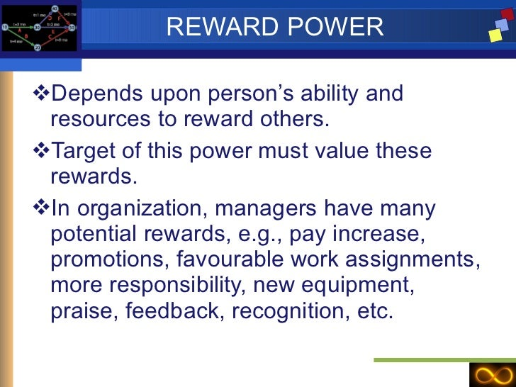 REWARD POWER <ul><li>Depends upon person's ability and resources to reward others. </li></ul><ul><li>Target of this power ...