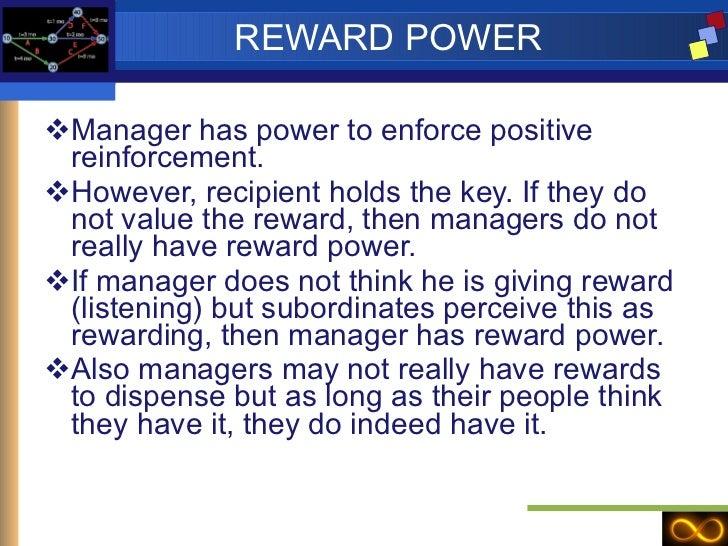 REWARD POWER <ul><li>Manager has power to enforce positive reinforcement. </li></ul><ul><li>However, recipient holds the k...