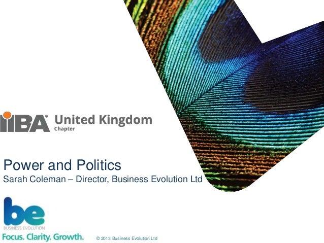 © 2013 Business Evolution Ltd Power and Politics Sarah Coleman – Director, Business Evolution Ltd