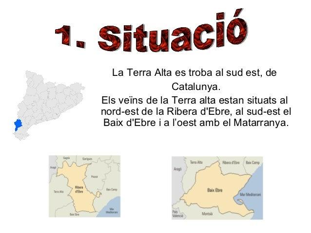 La Terra Alta es troba al sud est, de Catalunya. Els veïns de la Terra alta estan situats al nord-est de la Ribera d'Ebre,...