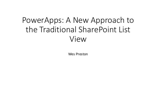 PowerApps: A New Approach to the Traditional SharePoint List View Wes Preston