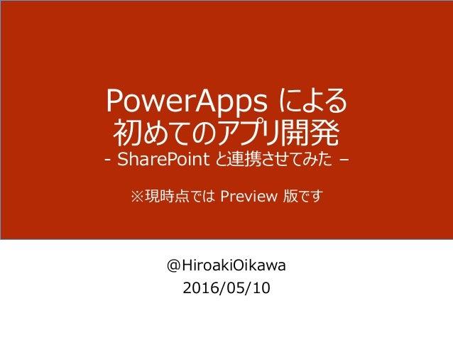PowerApps による 初めてのアプリ開発 - SharePoint と連携させてみた – ※現時点では Preview 版です @HiroakiOikawa 2016/05/10