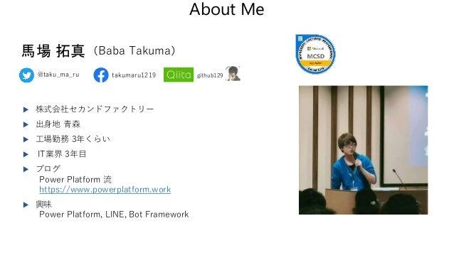 About Me takumaru1219@taku_ma_ru 馬場 拓真(Baba Takuma)  株式会社セカンドファクトリー  出身地 青森  工場勤務 3年くらい  IT業界 3年目  ブログ Power Platform...