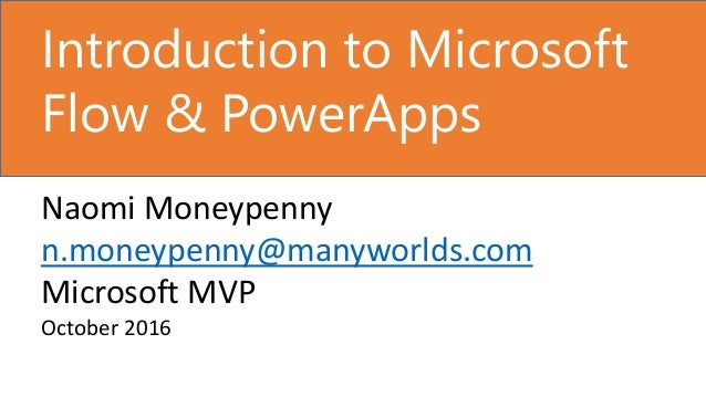 Introduction to Microsoft Flow & PowerApps Naomi Moneypenny n.moneypenny@manyworlds.com Microsoft MVP October 2016