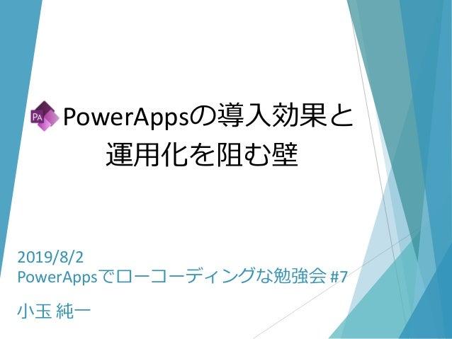 2019/8/2 PowerAppsでローコーディングな勉強会 #7 小玉 純一 PowerAppsの導入効果と 運用化を阻む壁