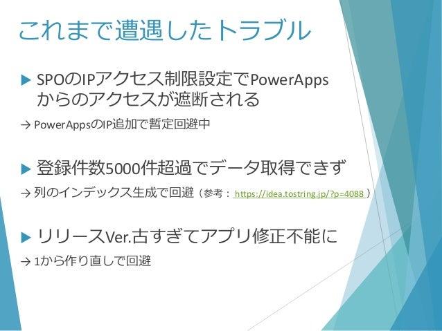 これまで遭遇したトラブル  SPOのIPアクセス制限設定でPowerApps からのアクセスが遮断される → PowerAppsのIP追加で暫定回避中  登録件数5000件超過でデータ取得できず → 列のインデックス生成で回避(参考: ht...