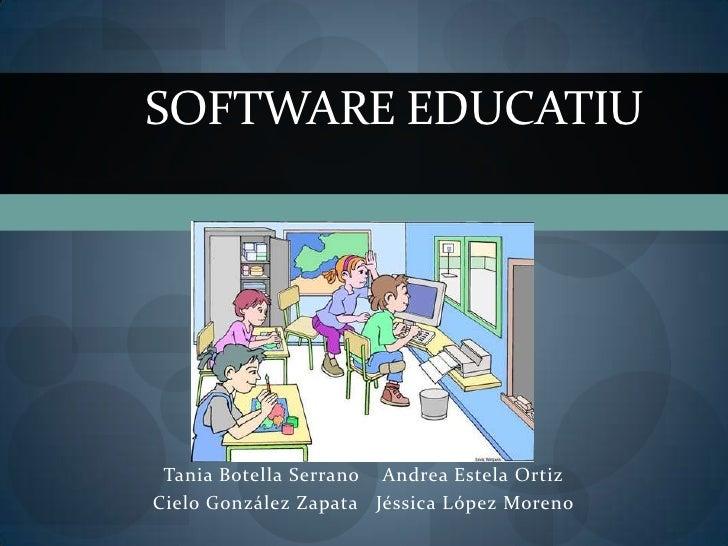 SOFTWARE EDUCATIU Tania Botella Serrano Andrea Estela OrtizCielo González Zapata Jéssica López Moreno