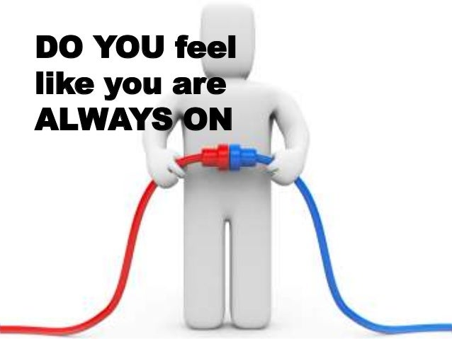 DO YOU feel like you are ALWAYS ON