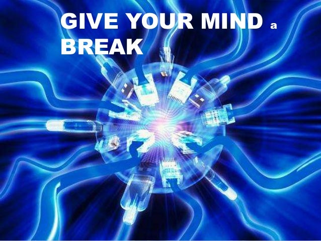 GIVE YOUR MIND a BREAK