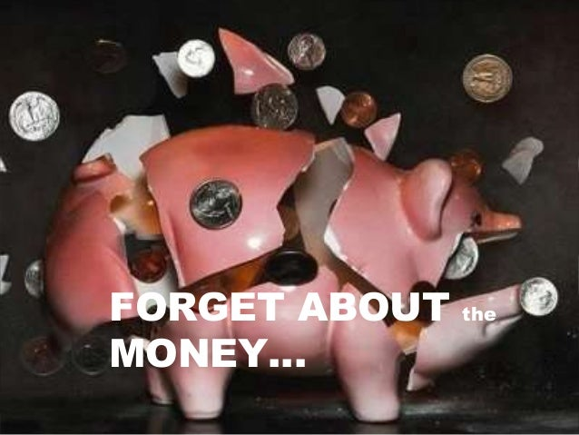 FORGET ABOUT the MONEY…