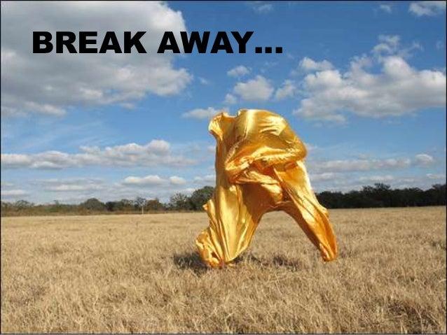 BREAK AWAY…
