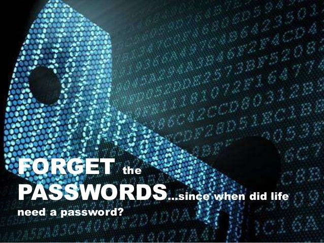 FORGET the PASSWORDS…since when did life need a password?