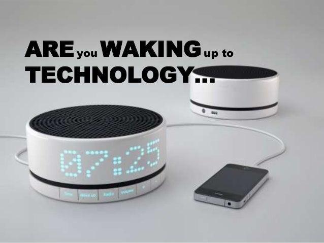 AREyou WAKINGup to TECHNOLOGY…