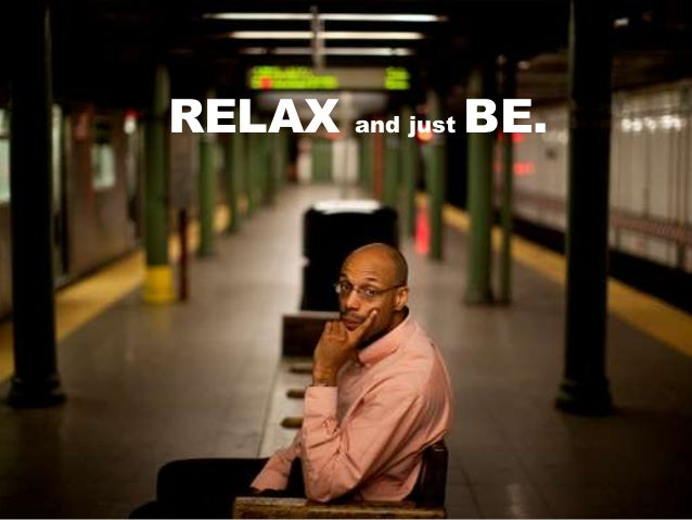 RELAX and just BE.