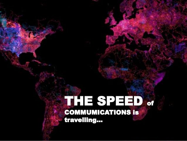 THE SPEED of COMMUMICATIONS is travelling…