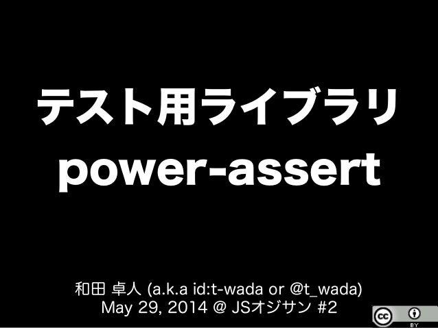 テスト用ライブラリ power-assert 和田 卓人 (a.k.a id:t-wada or @t_wada) May 29, 2014 @ JSオジサン #2