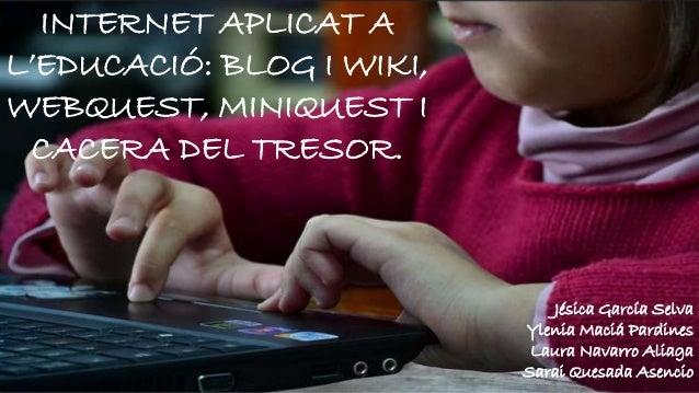 INTERNET APLICAT A  L'EDUCACIÓ: BLOG I WIKI,  WEBQUEST, MINIQUEST I  CACERA DEL TRESOR.  ´Jésica García Selva  Ylenia Maci...