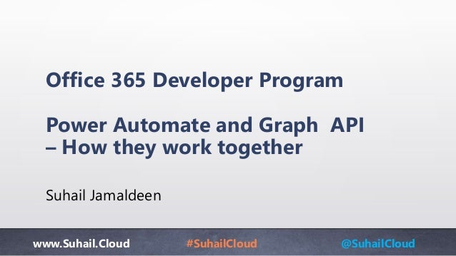 www.Suhail.Cloud #SuhailCloud @SuhailCloud Office 365 Developer Program Power Automate and Graph API – How they work toget...