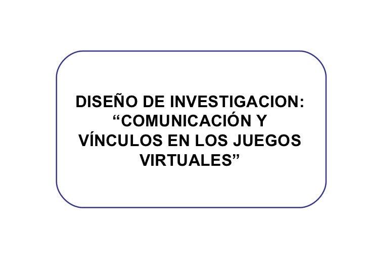 """DISEÑO DE INVESTIGACION: """"COMUNICACIÓN Y VÍNCULOS EN LOS JUEGOS VIRTUALES"""""""
