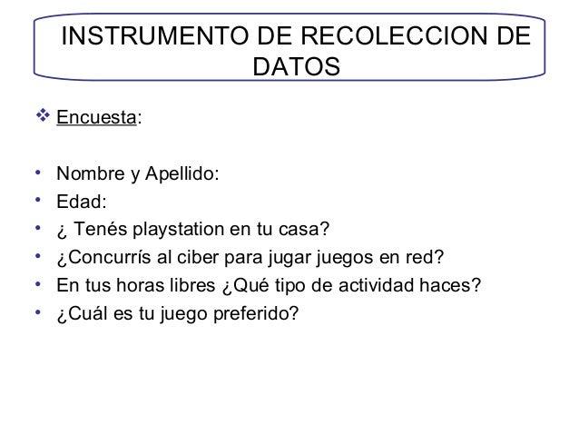 INSTRUMENTO DE RECOLECCION DE DATOS  Encuesta: • Nombre y Apellido: • Edad: • ¿ Tenés playstation en tu casa? • ¿Concurrí...