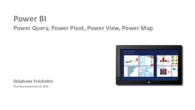 Power BI Power Query, Power Pivot, Power View, Power Map Stéphane Fréchette Thursday Septembre 19, 2013