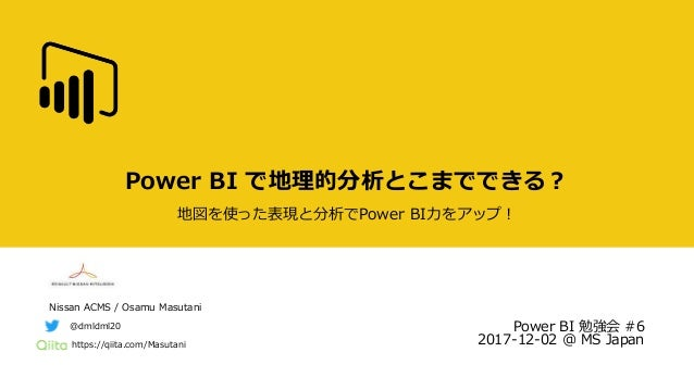 Nissan ACMS / Osamu Masutani https://qiita.com/Masutani @dmldml20 Power BI で地理的分析とこまでできる? 地図を使った表現と分析でPower BI力をアップ! Power...