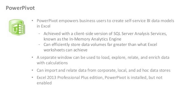 • PowerPivot empowers business users to create self-service BI data models in Excel - Achieved with a client-side version ...
