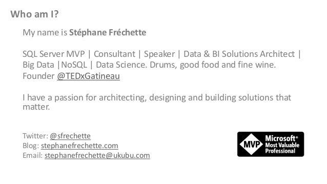 Who am I? My name is Stéphane Fréchette SQL Server MVP | Consultant | Speaker | Data & BI Solutions Architect | Big Data |...
