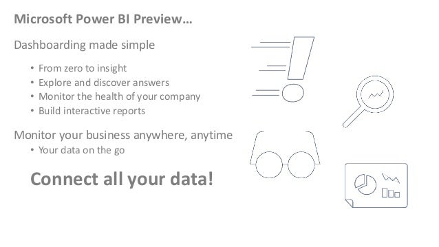 Microsoft Power BI Preview… Dashboarding made simple • From zero to insight • Explore and discover answers • Monitor the h...