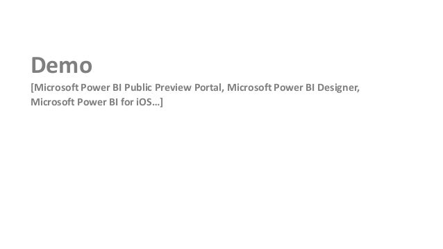 Demo [Microsoft Power BI Public Preview Portal, Microsoft Power BI Designer, Microsoft Power BI for iOS…]