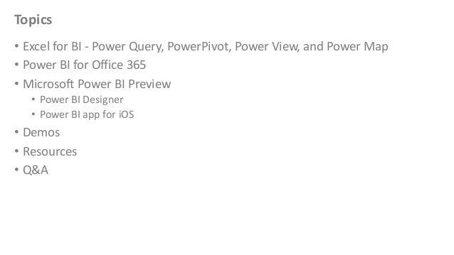 Topics • Excel for BI - Power Query, PowerPivot, Power View, and Power Map • Power BI for Office 365 • Microsoft Power BI ...