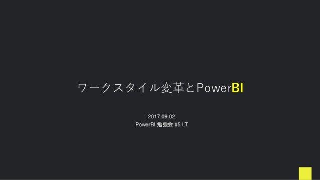 ワークスタイル変革とPowerBI 2017.09.02 PowerBI 勉強会 #5 LT